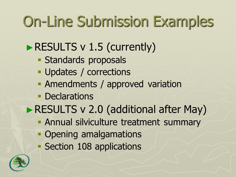 On-Line Submission Examples ► RESULTS v 1.5 (currently)  Standards proposals  Updates / corrections  Amendments / approved variation  Declarations ► RESULTS v 2.0 (additional after May)  Annual silviculture treatment summary  Opening amalgamations  Section 108 applications