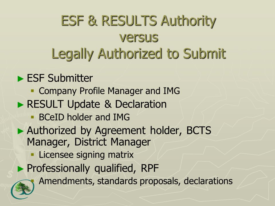 ESF & RESULTS Authority versus Legally Authorized to Submit ► ESF Submitter  Company Profile Manager and IMG ► RESULT Update & Declaration  BCeID holder and IMG ► Authorized by Agreement holder, BCTS Manager, District Manager  Licensee signing matrix ► Professionally qualified, RPF  Amendments, standards proposals, declarations