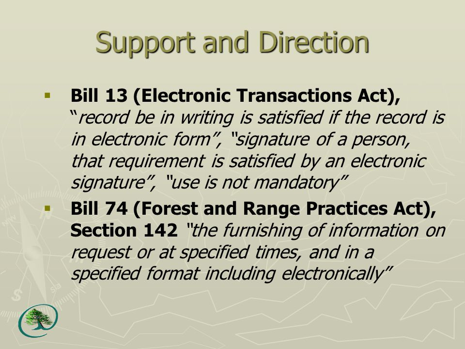 Support and Direction  Bill 13 (Electronic Transactions Act), record be in writing is satisfied if the record is in electronic form , signature of a person, that requirement is satisfied by an electronic signature , use is not mandatory  Bill 74 (Forest and Range Practices Act), Section 142 the furnishing of information on request or at specified times, and in a specified format including electronically