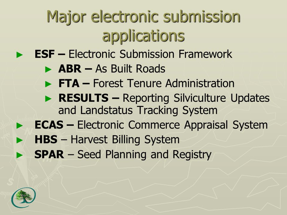 Major electronic submission applications ► ESF – Electronic Submission Framework ► ABR – As Built Roads ► FTA – Forest Tenure Administration ► RESULTS – Reporting Silviculture Updates and Landstatus Tracking System ► ECAS – Electronic Commerce Appraisal System ► HBS – Harvest Billing System ► SPAR – Seed Planning and Registry