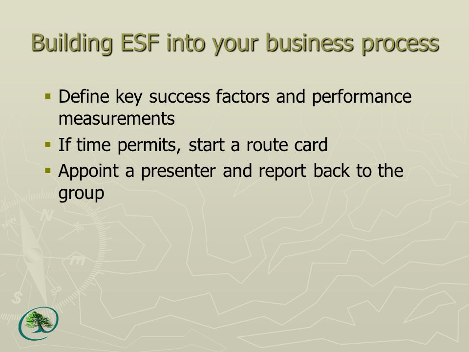 Building ESF into your business process  Define key success factors and performance measurements  If time permits, start a route card  Appoint a presenter and report back to the group