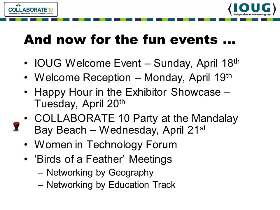 And now for the fun events … IOUG Welcome Event – Sunday, April 18 th Welcome Reception – Monday, April 19 th Happy Hour in the Exhibitor Showcase – T