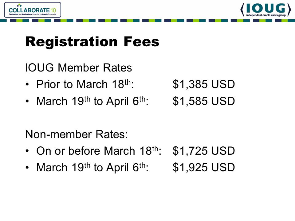 Registration Fees IOUG Member Rates Prior to March 18 th :$1,385 USD March 19 th to April 6 th :$1,585 USD Non-member Rates: On or before March 18 th