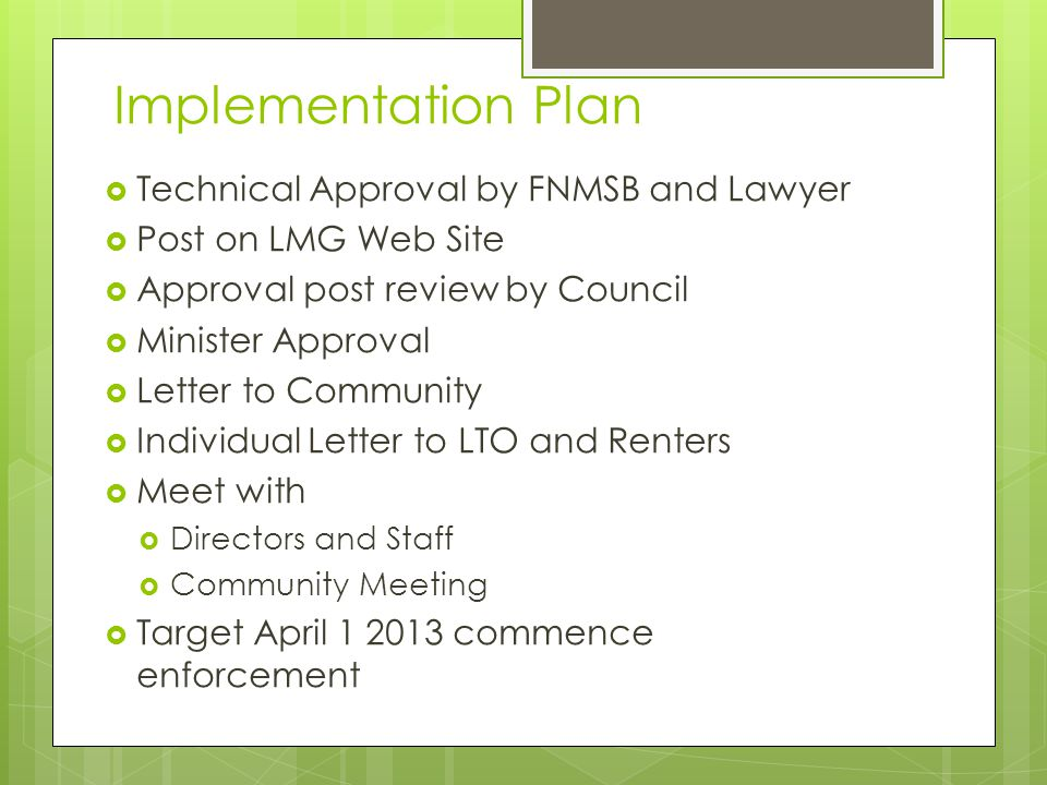 Implementation Plan  Technical Approval by FNMSB and Lawyer  Post on LMG Web Site  Approval post review by Council  Minister Approval  Letter to Community  Individual Letter to LTO and Renters  Meet with  Directors and Staff  Community Meeting  Target April commence enforcement