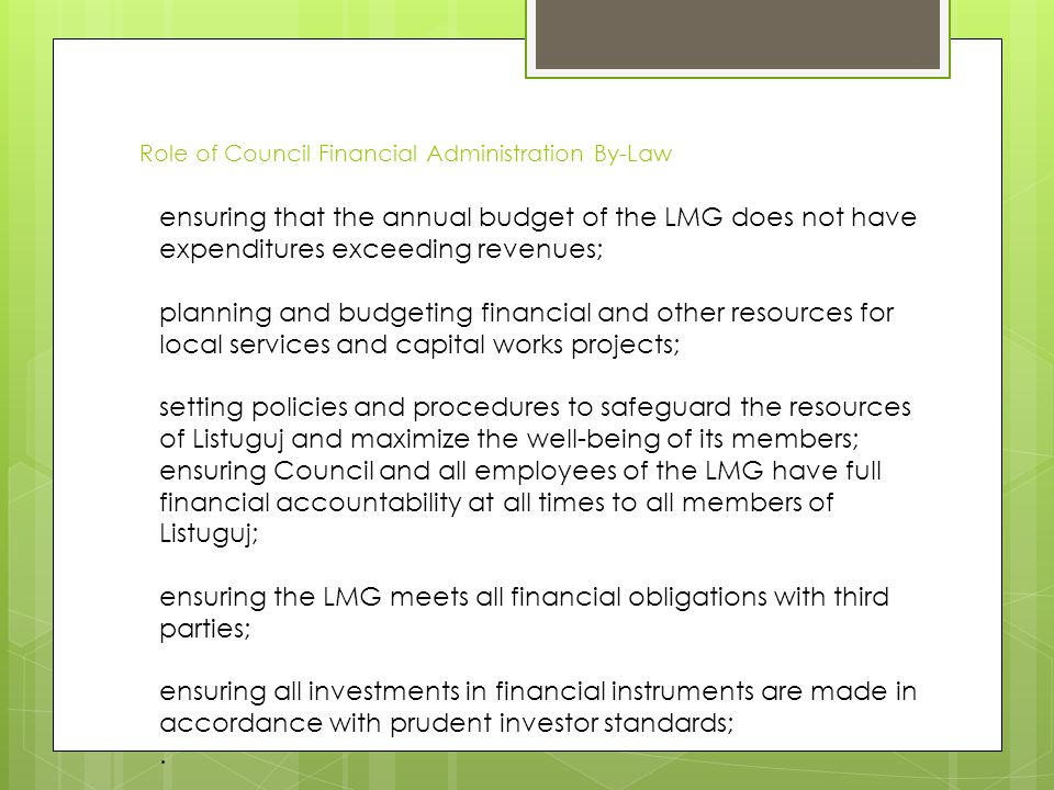 Role of Council Financial Administration By-Law ensuring that the annual budget of the LMG does not have expenditures exceeding revenues; planning and budgeting financial and other resources for local services and capital works projects; setting policies and procedures to safeguard the resources of Listuguj and maximize the well-being of its members; ensuring Council and all employees of the LMG have full financial accountability at all times to all members of Listuguj; ensuring the LMG meets all financial obligations with third parties; ensuring all investments in financial instruments are made in accordance with prudent investor standards;.