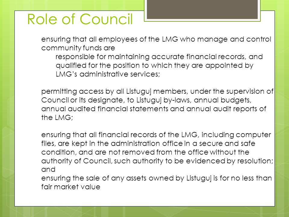 ensuring that all employees of the LMG who manage and control community funds are responsible for maintaining accurate financial records, and qualified for the position to which they are appointed by LMG's administrative services; permitting access by all Listuguj members, under the supervision of Council or its designate, to Listuguj by-laws, annual budgets, annual audited financial statements and annual audit reports of the LMG; ensuring that all financial records of the LMG, including computer files, are kept in the administration office in a secure and safe condition, and are not removed from the office without the authority of Council, such authority to be evidenced by resolution; and ensuring the sale of any assets owned by Listuguj is for no less than fair market value Role of Council