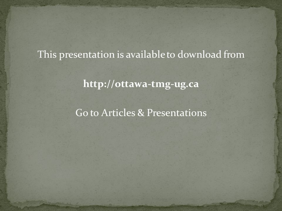 This presentation is available to download from http://ottawa-tmg-ug.ca Go to Articles & Presentations
