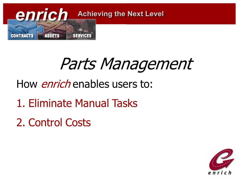 Parts Management How enrich enables users to: 1.Eliminate Manual Tasks 2.Control Costs