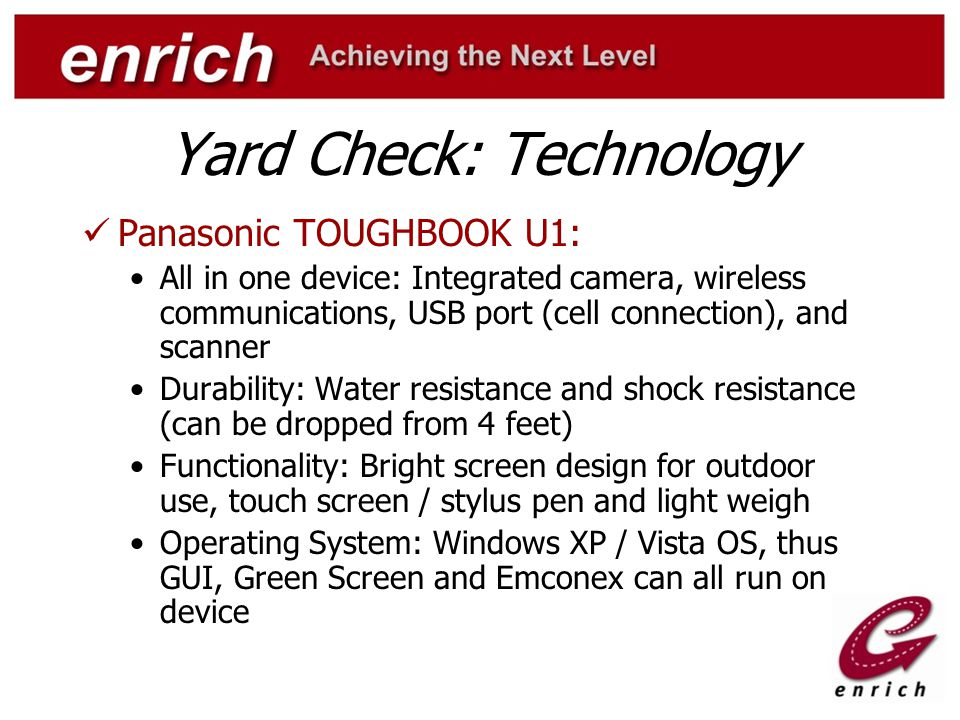 Yard Check: Technology Panasonic TOUGHBOOK U1: All in one device: Integrated camera, wireless communications, USB port (cell connection), and scanner Durability: Water resistance and shock resistance (can be dropped from 4 feet) Functionality: Bright screen design for outdoor use, touch screen / stylus pen and light weigh Operating System: Windows XP / Vista OS, thus GUI, Green Screen and Emconex can all run on device