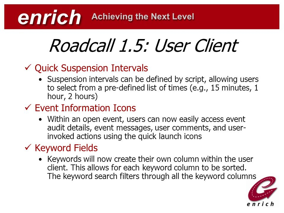 Roadcall 1.5: User Client Quick Suspension Intervals Suspension intervals can be defined by script, allowing users to select from a pre-defined list of times (e.g., 15 minutes, 1 hour, 2 hours) Event Information Icons Within an open event, users can now easily access event audit details, event messages, user comments, and user- invoked actions using the quick launch icons Keyword Fields Keywords will now create their own column within the user client.