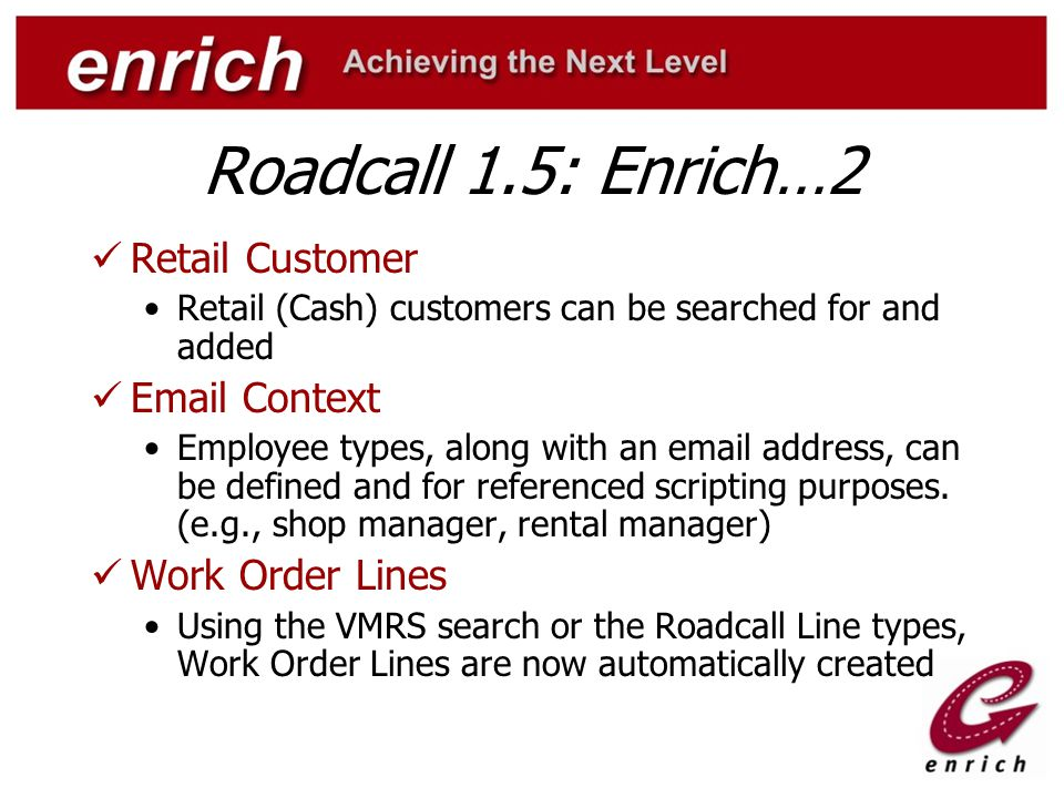 Roadcall 1.5: Enrich…3 New Panels Work Roster: Work Roster details are available, and users can 'drag & drop', roster entries onto the open work order Metric History: Historical metric readings, with option to view 'all' or 'current' Repair History: Displays all equipment repair history, with the ability to default a VMRS code for repetitive repair visibility.