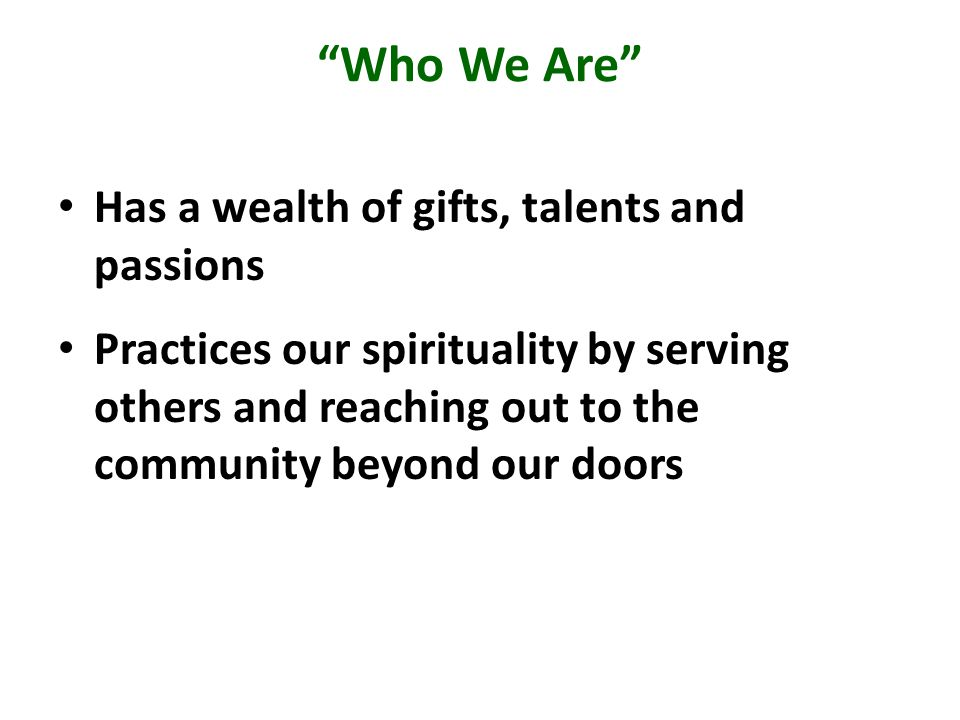 Who We Are Has a wealth of gifts, talents and passions Practices our spirituality by serving others and reaching out to the community beyond our doors