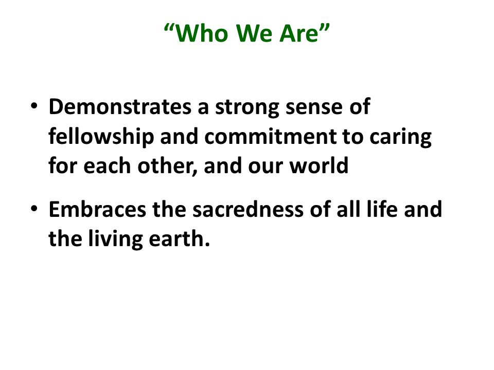 Who We Are Demonstrates a strong sense of fellowship and commitment to caring for each other, and our world Embraces the sacredness of all life and the living earth.