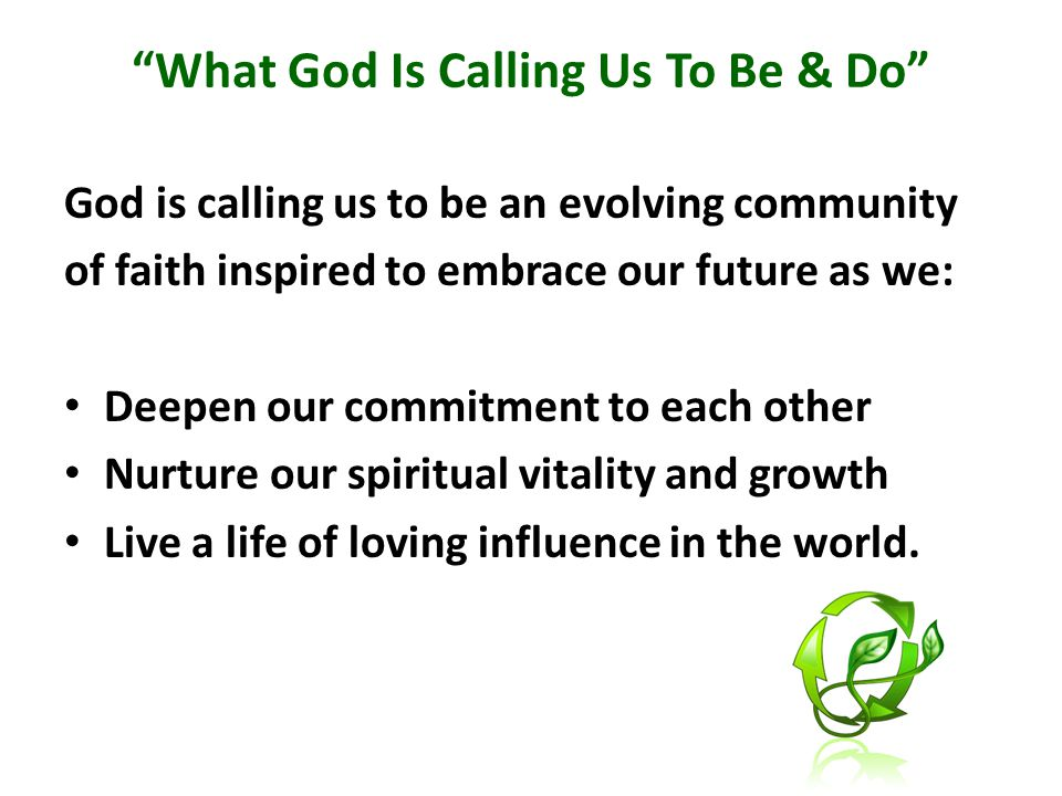 What God Is Calling Us To Be & Do God is calling us to be an evolving community of faith inspired to embrace our future as we: Deepen our commitment to each other Nurture our spiritual vitality and growth Live a life of loving influence in the world.