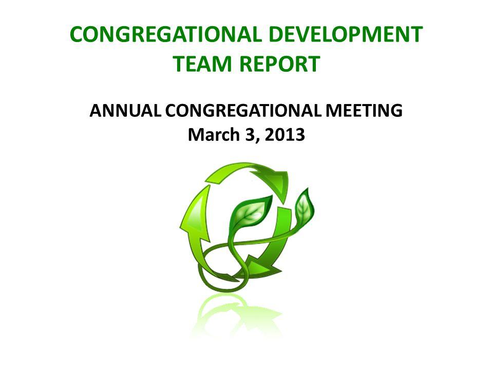 CONGREGATIONAL DEVELOPMENT TEAM REPORT ANNUAL CONGREGATIONAL MEETING March 3, 2013