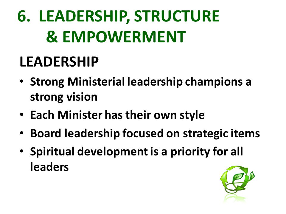 6. LEADERSHIP, STRUCTURE & EMPOWERMENT LEADERSHIP Strong Ministerial leadership champions a strong vision Each Minister has their own style Board lead