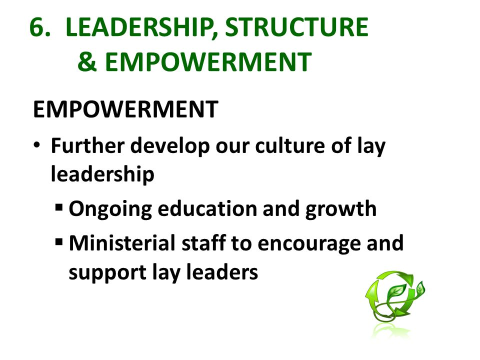 6. LEADERSHIP, STRUCTURE & EMPOWERMENT EMPOWERMENT Further develop our culture of lay leadership  Ongoing education and growth  Ministerial staff to