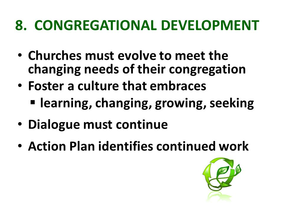 8. CONGREGATIONAL DEVELOPMENT Churches must evolve to meet the changing needs of their congregation Foster a culture that embraces  learning, changin
