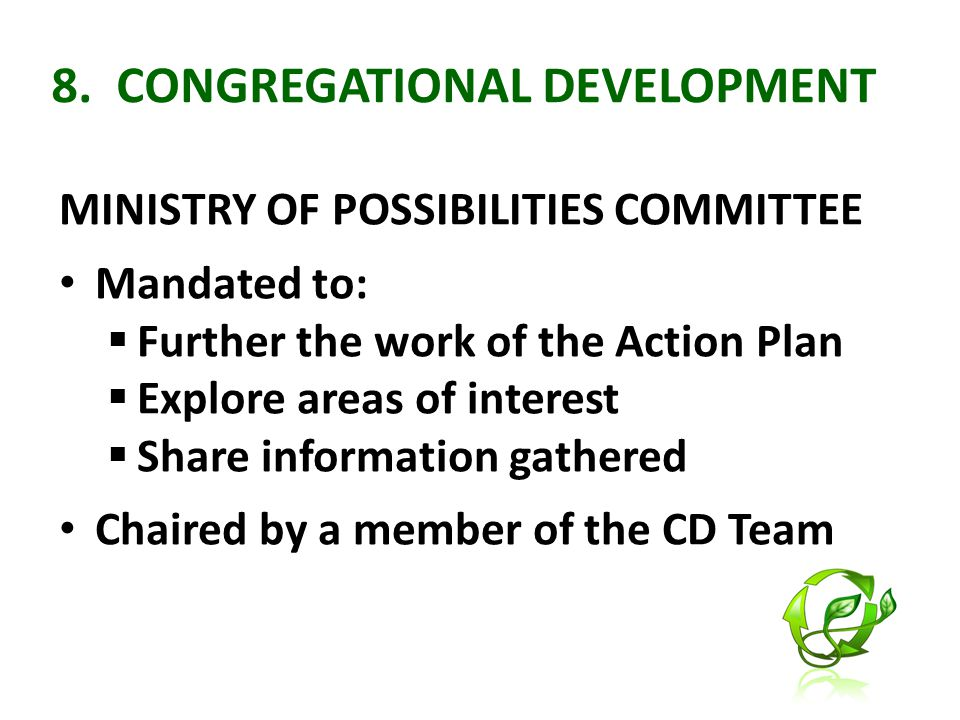 8. CONGREGATIONAL DEVELOPMENT MINISTRY OF POSSIBILITIES COMMITTEE Mandated to:  Further the work of the Action Plan  Explore areas of interest  Sha