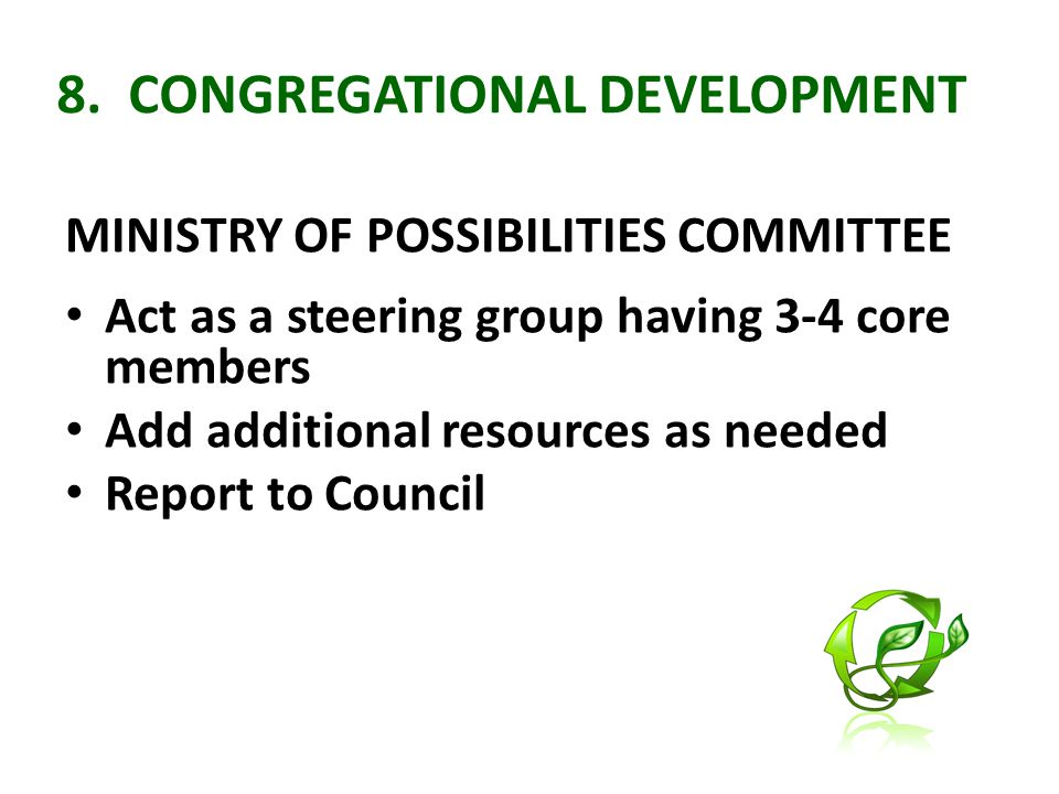 8. CONGREGATIONAL DEVELOPMENT MINISTRY OF POSSIBILITIES COMMITTEE Act as a steering group having 3-4 core members Add additional resources as needed R