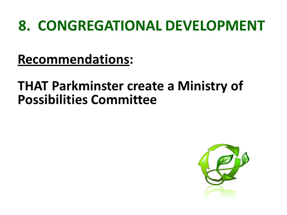 8. CONGREGATIONAL DEVELOPMENT Recommendations: THAT Parkminster create a Ministry of Possibilities Committee