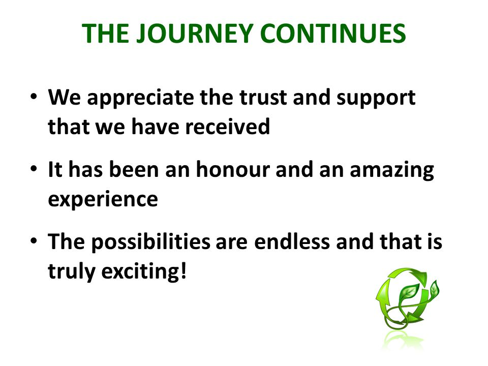THE JOURNEY CONTINUES We appreciate the trust and support that we have received It has been an honour and an amazing experience The possibilities are endless and that is truly exciting!