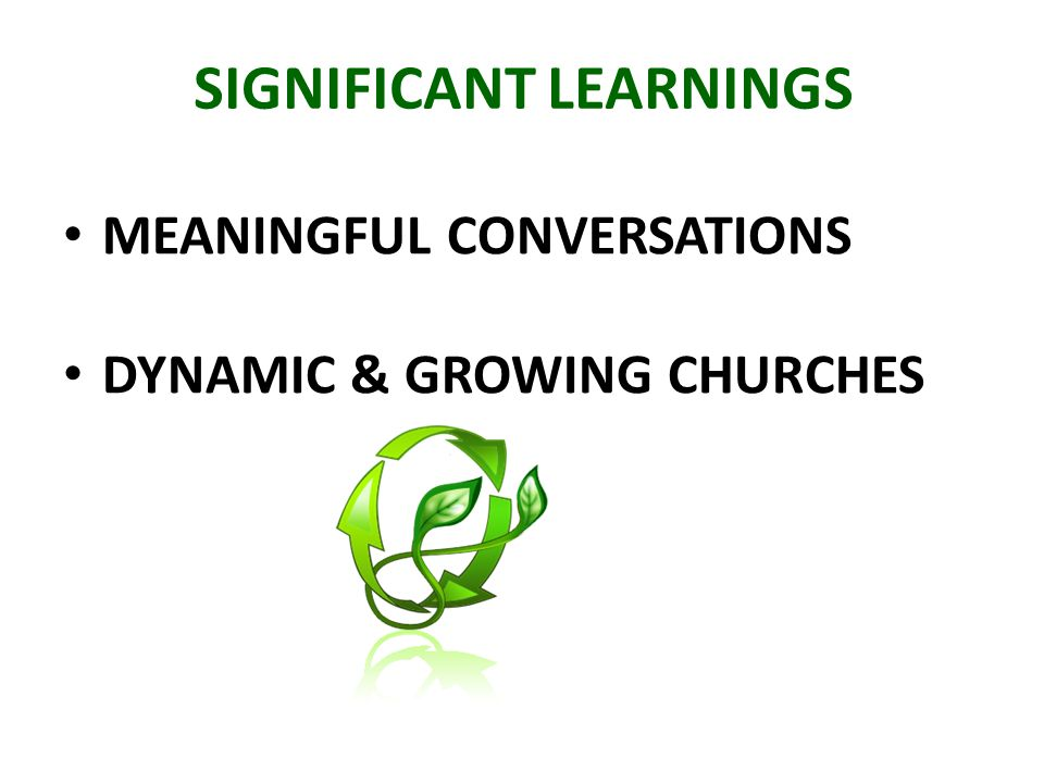 SIGNIFICANT LEARNINGS MEANINGFUL CONVERSATIONS DYNAMIC & GROWING CHURCHES