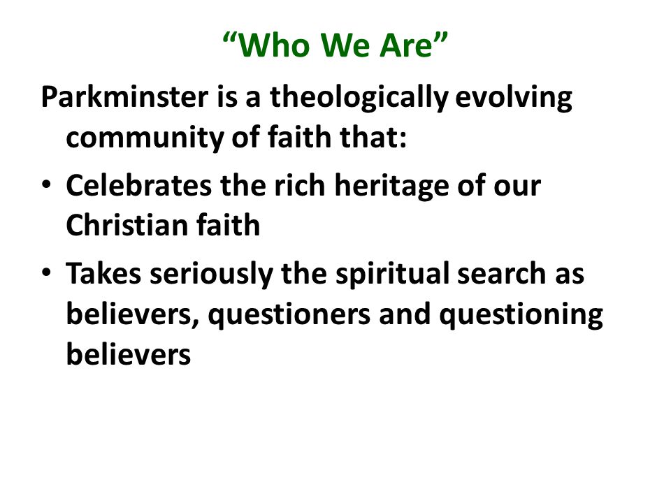 Who We Are Parkminster is a theologically evolving community of faith that: Celebrates the rich heritage of our Christian faith Takes seriously the spiritual search as believers, questioners and questioning believers