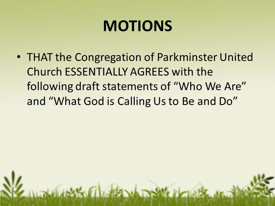 MOTIONS THAT the Congregation of Parkminster United Church ESSENTIALLY AGREES with the following draft statements of Who We Are and What God is Calling Us to Be and Do