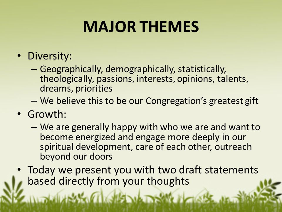 MAJOR THEMES Diversity: – Geographically, demographically, statistically, theologically, passions, interests, opinions, talents, dreams, priorities – We believe this to be our Congregation's greatest gift Growth: – We are generally happy with who we are and want to become energized and engage more deeply in our spiritual development, care of each other, outreach beyond our doors Today we present you with two draft statements based directly from your thoughts