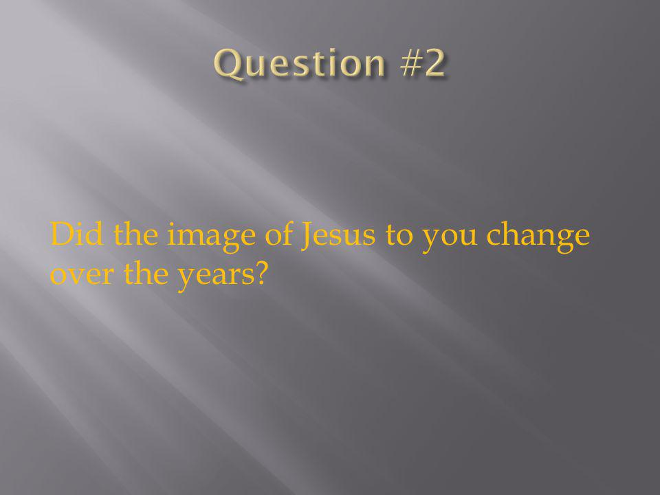 Did the image of Jesus to you change over the years