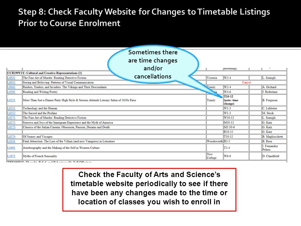 Check the Faculty of Arts and Science's timetable website periodically to see if there have been any changes made to the time or location of classes you wish to enroll in Sometimes there are time changes and/or cancellations