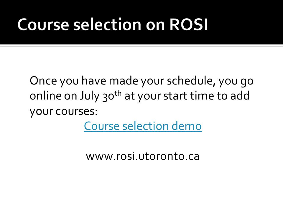 Once you have made your schedule, you go online on July 30 th at your start time to add your courses: Course selection demo www.rosi.utoronto.ca