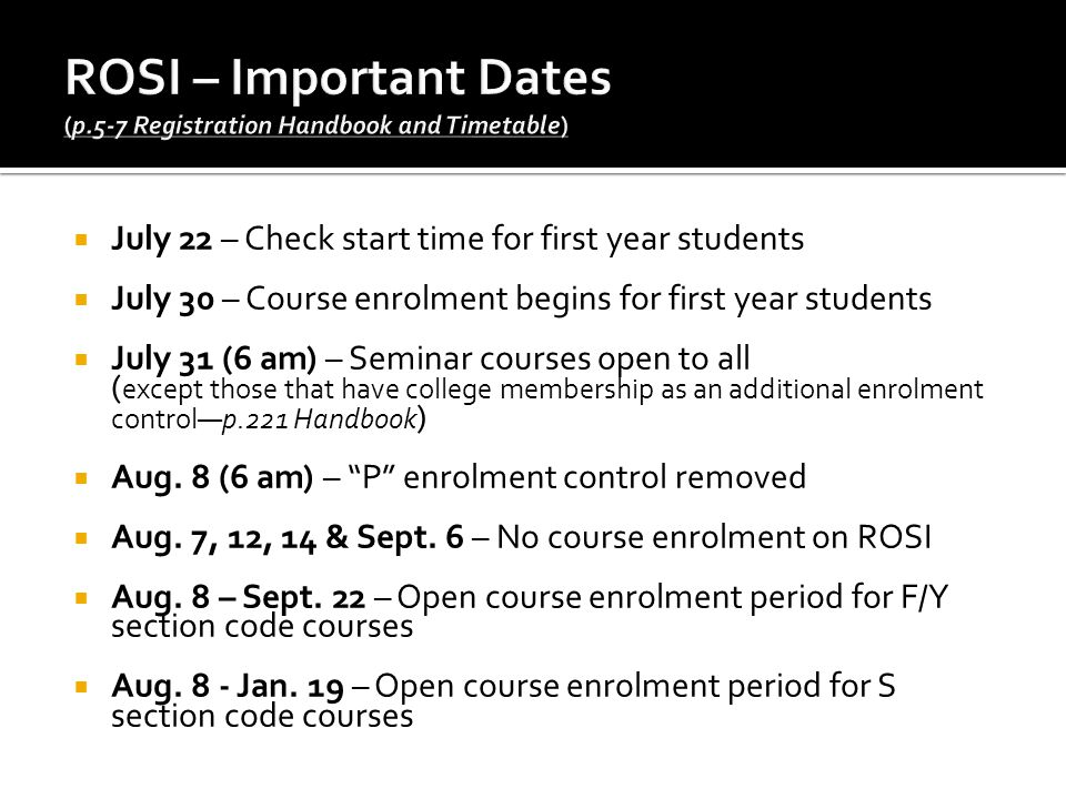  July 22 – Check start time for first year students  July 30 – Course enrolment begins for first year students  July 31 (6 am) – Seminar courses open to all ( except those that have college membership as an additional enrolment control—p.221 Handbook )  Aug.