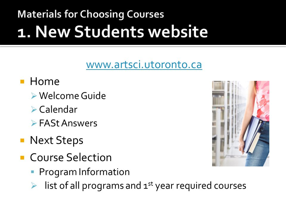 www.artsci.utoronto.ca  Home  Welcome Guide  Calendar  FASt Answers  Next Steps  Course Selection  Program Information  list of all programs and 1 st year required courses