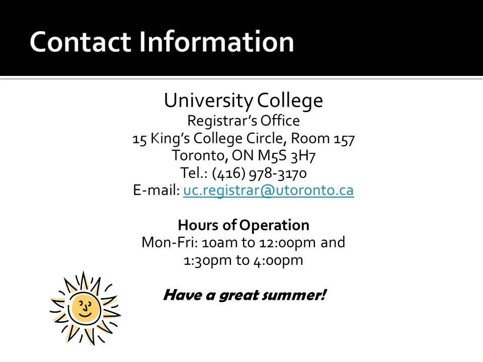 University College Registrar's Office 15 King's College Circle, Room 157 Toronto, ON M5S 3H7 Tel.: (416) 978-3170 E-mail: uc.registrar@utoronto.cauc.registrar@utoronto.ca Hours of Operation Mon-Fri: 10am to 12:00pm and 1:30pm to 4:00pm Have a great summer!