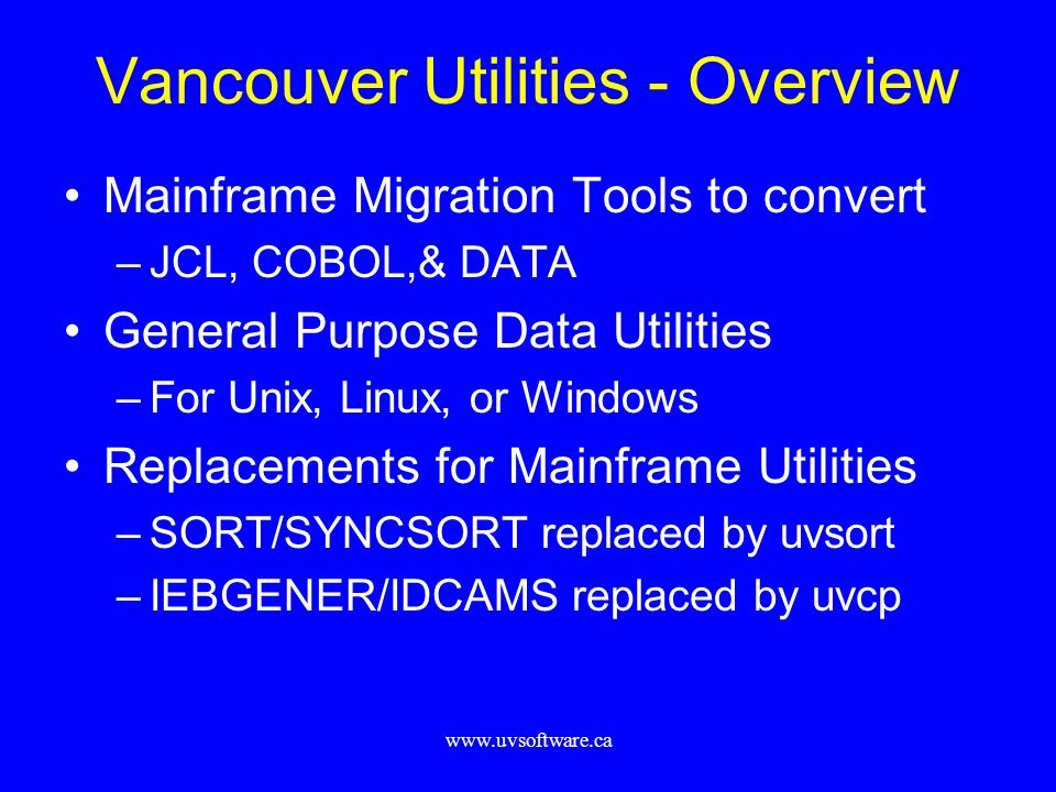 www.uvsoftware.ca Vancouver Utilities - Overview Mainframe Migration Tools to convert –JCL, COBOL,& DATA General Purpose Data Utilities –For Unix, Linux, or Windows Replacements for Mainframe Utilities –SORT/SYNCSORT replaced by uvsort –IEBGENER/IDCAMS replaced by uvcp