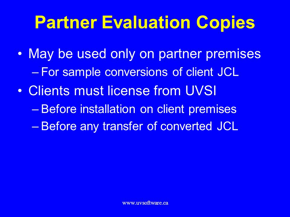 www.uvsoftware.ca Partner Evaluation Copies May be used only on partner premises –For sample conversions of client JCL Clients must license from UVSI –Before installation on client premises –Before any transfer of converted JCL