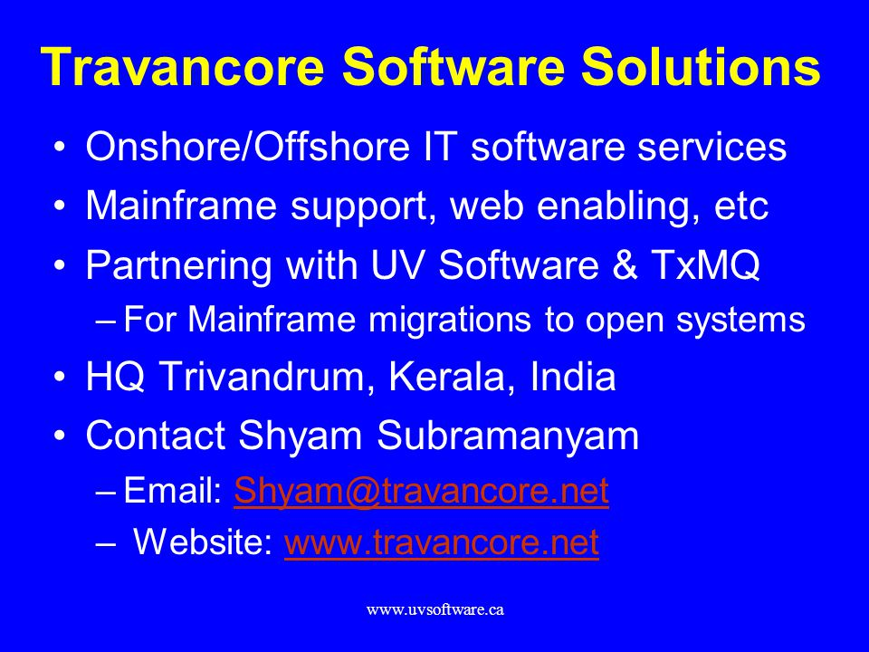 www.uvsoftware.ca Travancore Software Solutions Onshore/Offshore IT software services Mainframe support, web enabling, etc Partnering with UV Software & TxMQ –For Mainframe migrations to open systems HQ Trivandrum, Kerala, India Contact Shyam Subramanyam –Email: Shyam@travancore.netShyam@travancore.net – Website: www.travancore.netwww.travancore.net