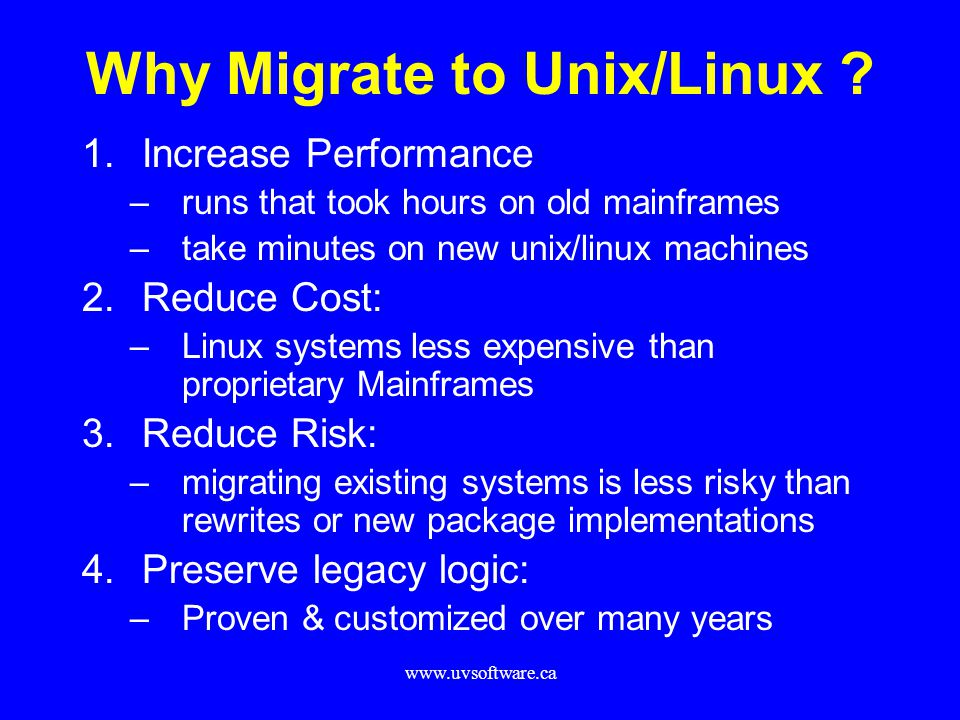 www.uvsoftware.ca Why Migrate to Unix/Linux ? 1.Increase Performance –runs that took hours on old mainframes –take minutes on new unix/linux machines