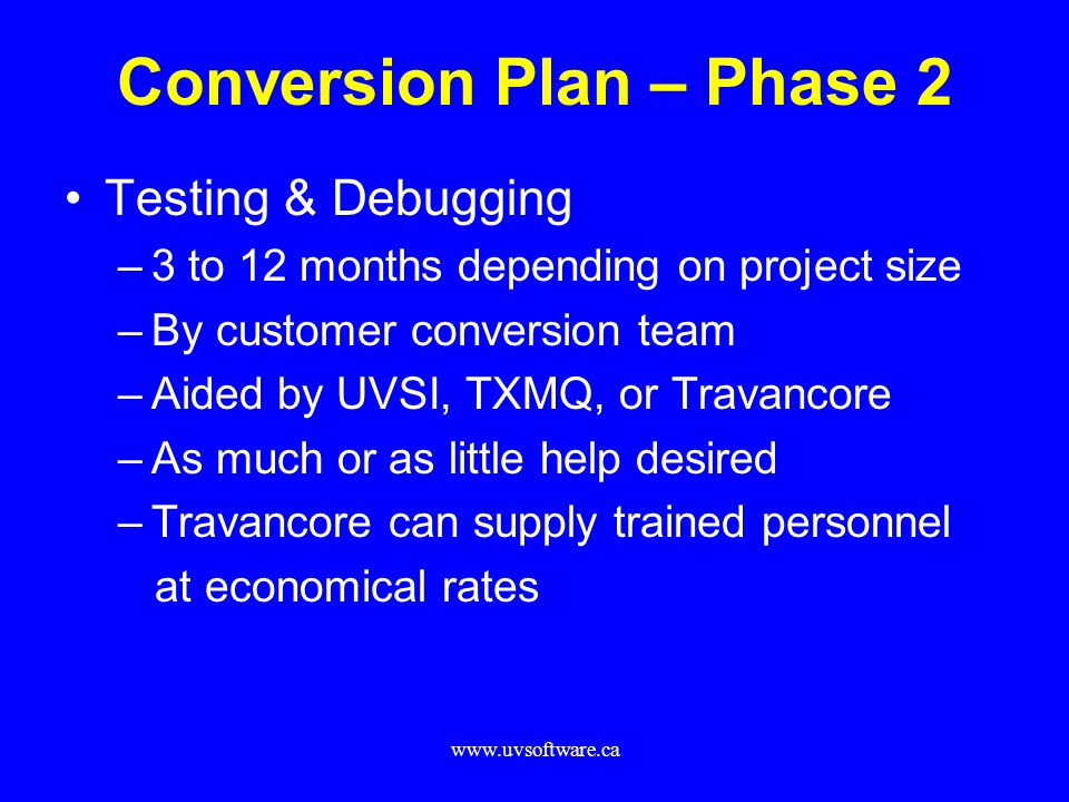 www.uvsoftware.ca Conversion Plan – Phase 2 Testing & Debugging –3 to 12 months depending on project size –By customer conversion team –Aided by UVSI,