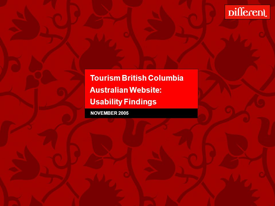 Tourism BC – Australian Website Usability Testing – December 2005 42 Gaining spatial awareness of BC: Findings All users were drawn to the map on the homepage but many commented on clarity & usefulness Usually the first thing users do when researching an unknown destination is to find a map.