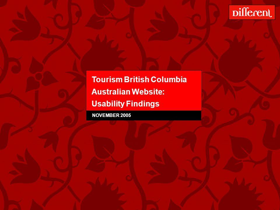 Tourism BC – Australian Website Usability Testing – December 2005 1 Tourism British Columbia Australian Website: Usability Findings NOVEMBER 2005