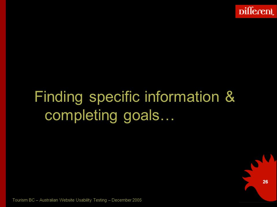 Tourism BC – Australian Website Usability Testing – December 2005 26 Finding specific information & completing goals…