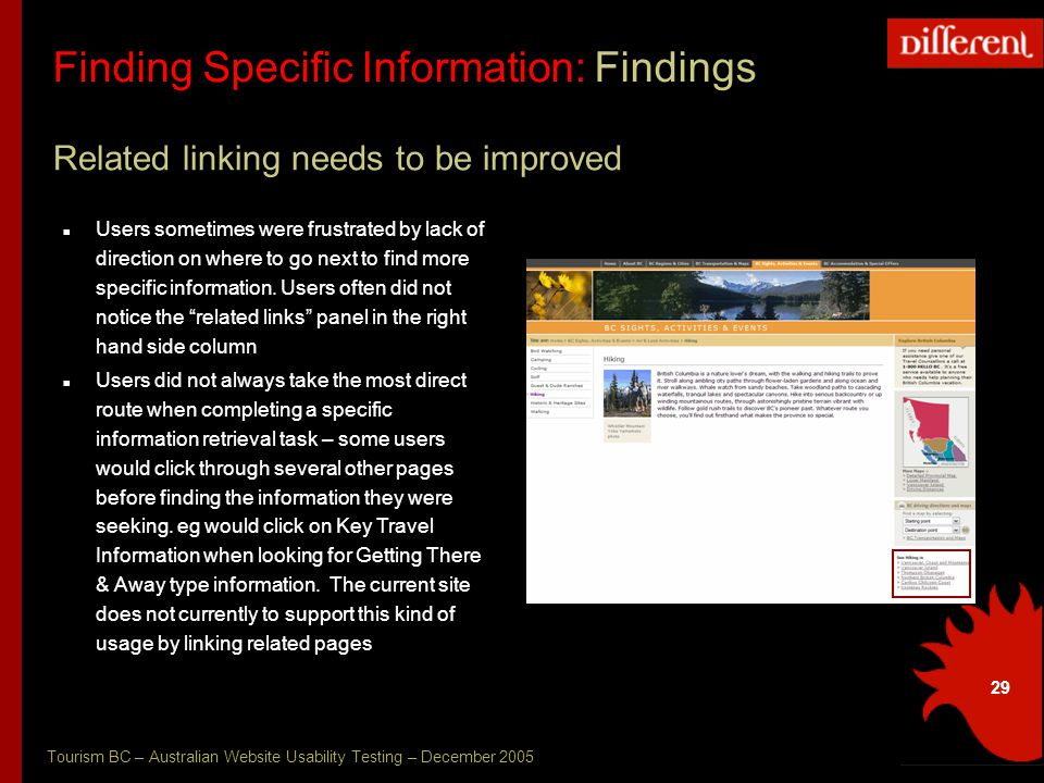 Tourism BC – Australian Website Usability Testing – December 2005 29 Finding Specific Information: Findings Related linking needs to be improved Users sometimes were frustrated by lack of direction on where to go next to find more specific information.