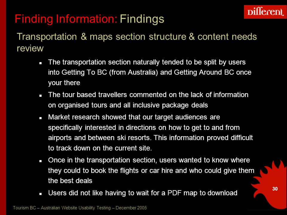 Tourism BC – Australian Website Usability Testing – December 2005 30 Finding Information: Findings The transportation section naturally tended to be split by users into Getting To BC (from Australia) and Getting Around BC once your there The tour based travellers commented on the lack of information on organised tours and all inclusive package deals Market research showed that our target audiences are specifically interested in directions on how to get to and from airports and between ski resorts.