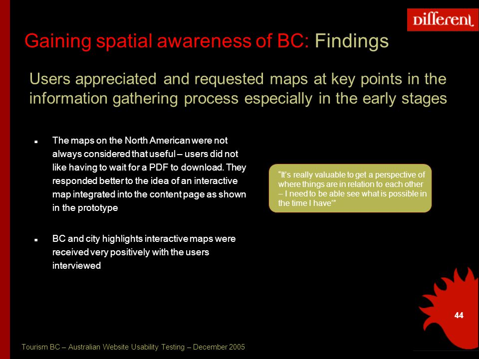 Tourism BC – Australian Website Usability Testing – December 2005 44 Gaining spatial awareness of BC: Findings Users appreciated and requested maps at key points in the information gathering process especially in the early stages The maps on the North American were not always considered that useful – users did not like having to wait for a PDF to download.
