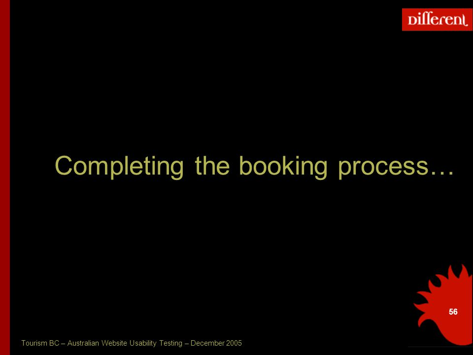 Tourism BC – Australian Website Usability Testing – December 2005 56 Completing the booking process…