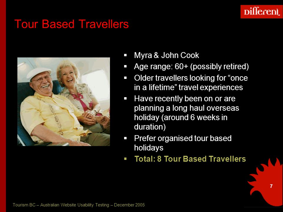 Tourism BC – Australian Website Usability Testing – December 2005 7 Tour Based Travellers  Myra & John Cook  Age range: 60+ (possibly retired)  Older travellers looking for once in a lifetime travel experiences  Have recently been on or are planning a long haul overseas holiday (around 6 weeks in duration)  Prefer organised tour based holidays  Total: 8 Tour Based Travellers