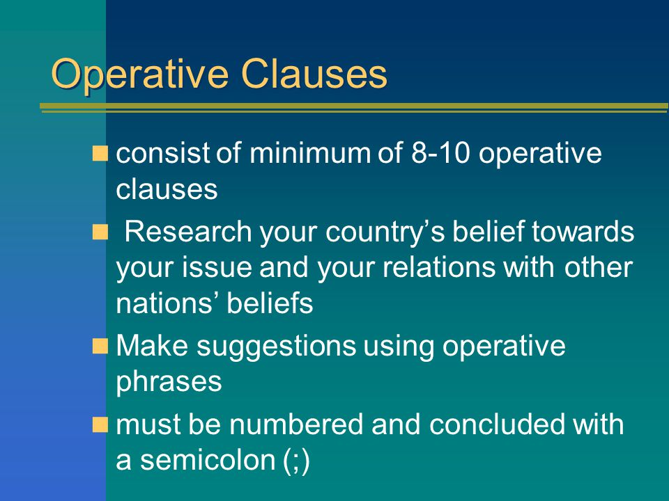 Operative Clauses consist of minimum of 8-10 operative clauses Research your country's belief towards your issue and your relations with other nations' beliefs Make suggestions using operative phrases must be numbered and concluded with a semicolon (;)